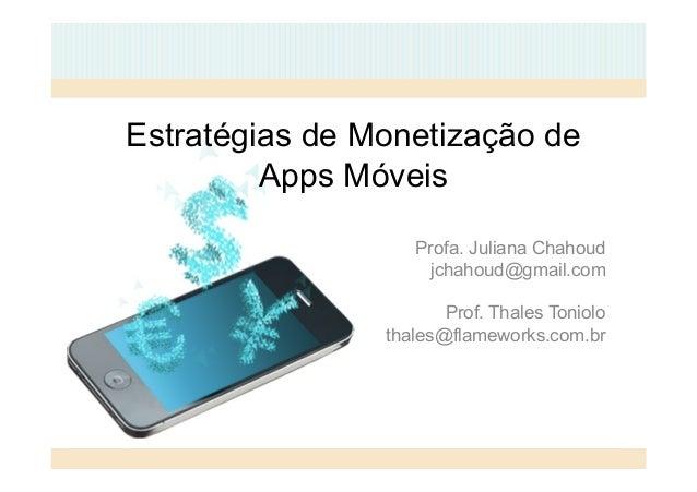 Estratégias de Monetização de  Apps Móveis  Profa. Juliana Chahoud  jchahoud@gmail.com  Prof. Thales Toniolo  thales@flame...