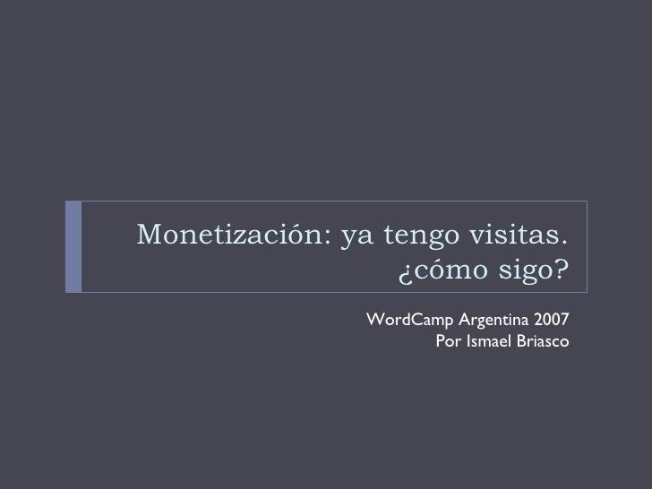 Monetización: ya tengo visitas. ¿cómo sigo? <ul><li>WordCamp Argentina 2007 </li></ul><ul><li>Por Ismael Briasco </li></ul>