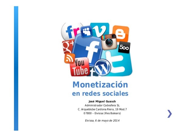 Monetización en redes sociales José Miguel Guasch Administrador Codesfera SL C. Arquebisbe Cardona Riera, 19 Mod.7 07800 –...