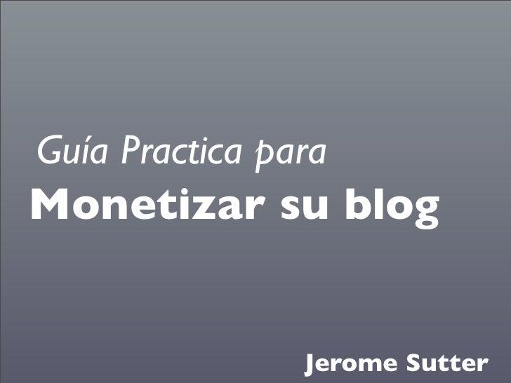 Guía Practica para Monetizar su blog                   Jerome Sutter