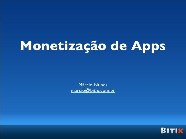 Monetização de Apps         Márcio Nunes      marcio@bitix.com.br