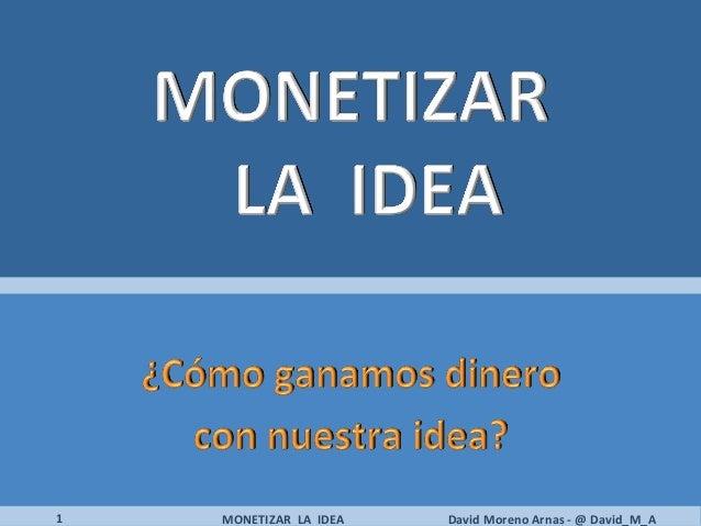 1   MONETIZAR LA IDEA   David Moreno Arnas - @ David_M_A