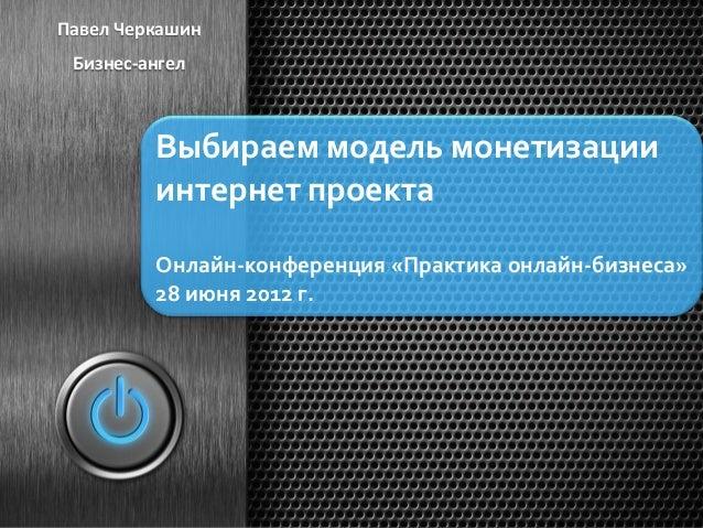 Павел  Черкашин    Бизнес-‐ангел     Выбираем  модель  монетизации   интернет  проекта       Онлайн-‐к...
