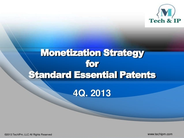 Monetization Strategy for Standard Essential Patents 4Q. 2013  ©2013 TechIPm, LLC All Rights Reserved  www.techipm.com