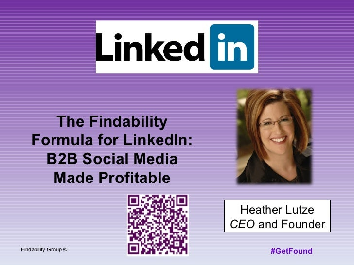 Heather Lutze CEO  and Founder Findability Group © #GetFound The Findability Formula for LinkedIn: B2B Social Media Made P...
