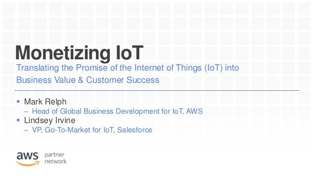 Monetizing IoT Translating the Promise of the Internet of Things (IoT) into Business Value & Customer Success  Mark Relph...