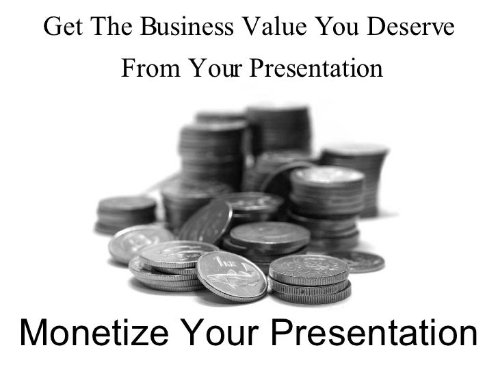 Monetize Your Presentation Get The Business Value You Deserve From Your Presentation