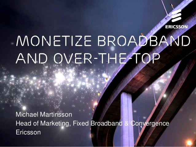 Monetize broadband     and over-the-top     Michael Martinsson     Head of Marketing, Fixed Broadband & Convergence     Er...