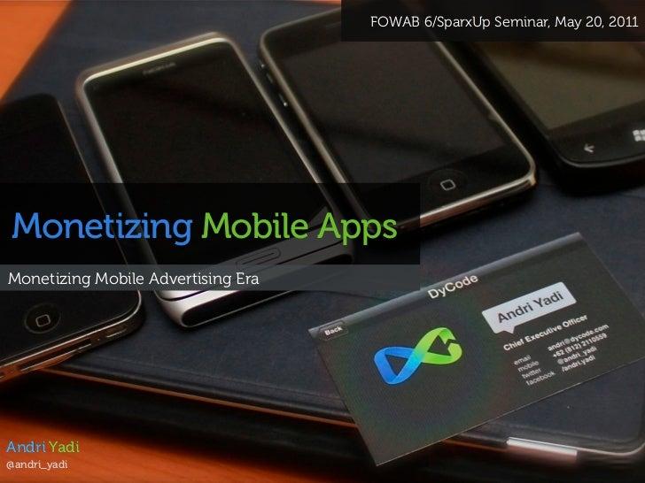 FOWAB 6/SparxUp Seminar, May 20, 2011Monetizing Mobile AppsMonetizing Mobile Advertising EraAndri Yadi@andri_yadi