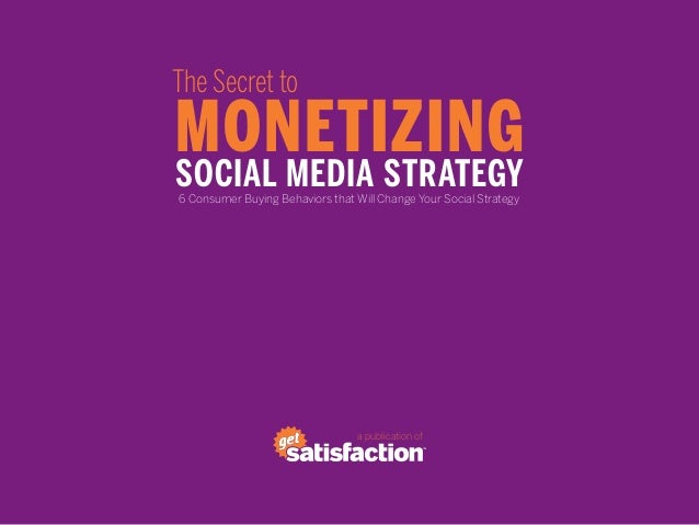 The Secret toMONETIZINGSOCIAL MEDIA STRATEGY6 Consumer Buying Behaviors that Will Change Your Social Strategy             ...
