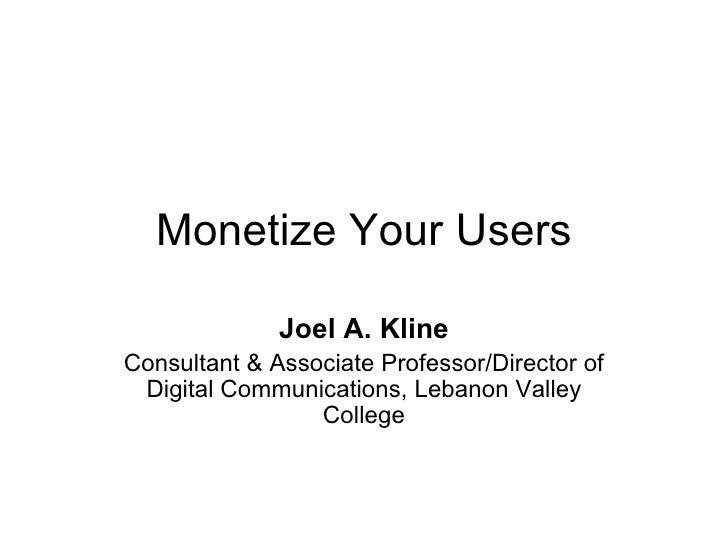 Monetize Your Users Joel A. Kline Consultant & Associate Professor/Director of Digital Communications, Lebanon Valley Coll...