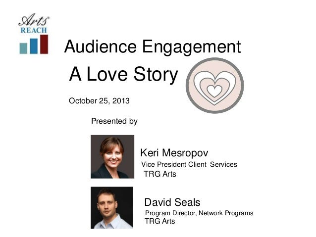 Audience Engagement  A Love Story October 25, 2013 Presented by  Keri Mesropov Vice President Client Services  TRG Arts  D...
