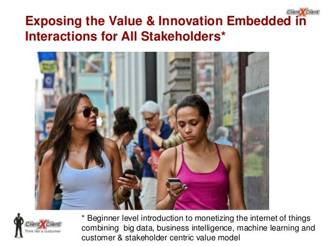 Exposing the Value & Innovation Embedded in Interactions for All Stakeholders*  * Beginner level introduction to monetizin...