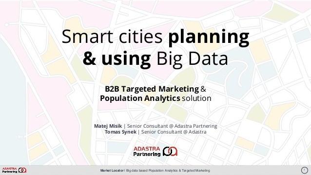 Market Locator   Big data based Population Analytics & Targeted Marketing Matej Misik   Senior Consultant @ Adastra Partne...