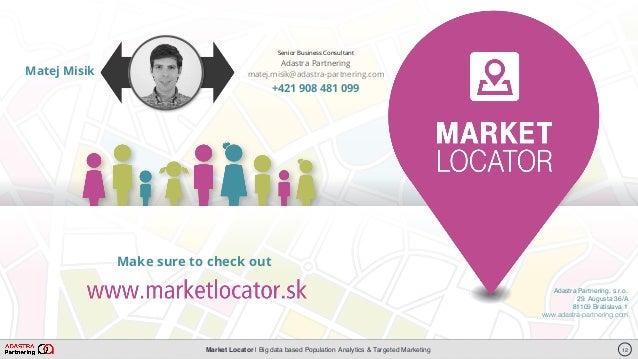 Market Locator   Big data based Population Analytics & Targeted Marketing Adastra Partnering, s.r.o. Francisciho 4 811 08 ...