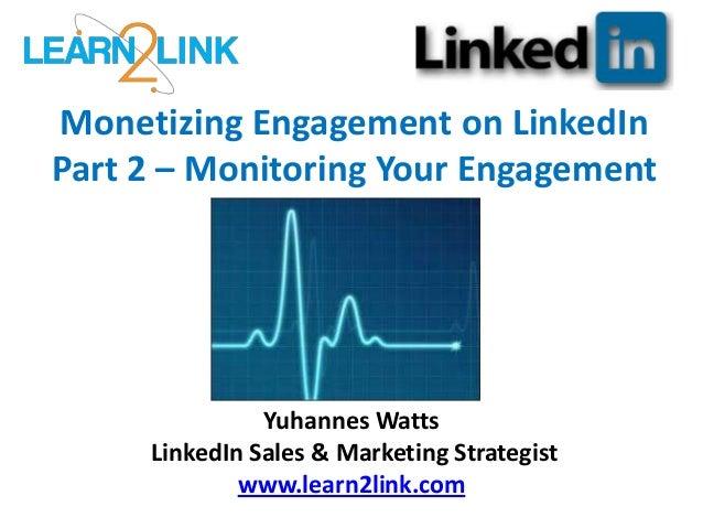 Monetizing Engagement on LinkedIn Part 2 – Monitoring Your Engagement Yuhannes Watts LinkedIn Sales & Marketing Strategist...