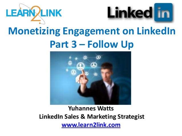 Monetizing Engagement on LinkedIn Part 3 – Follow Up Yuhannes Watts LinkedIn Sales & Marketing Strategist www.learn2link.c...