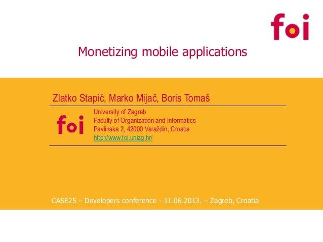 Monetizing mobile applications Zlatko Stapić, Marko Mijač, Boris Tomaš University of Zagreb Faculty of Organization and In...