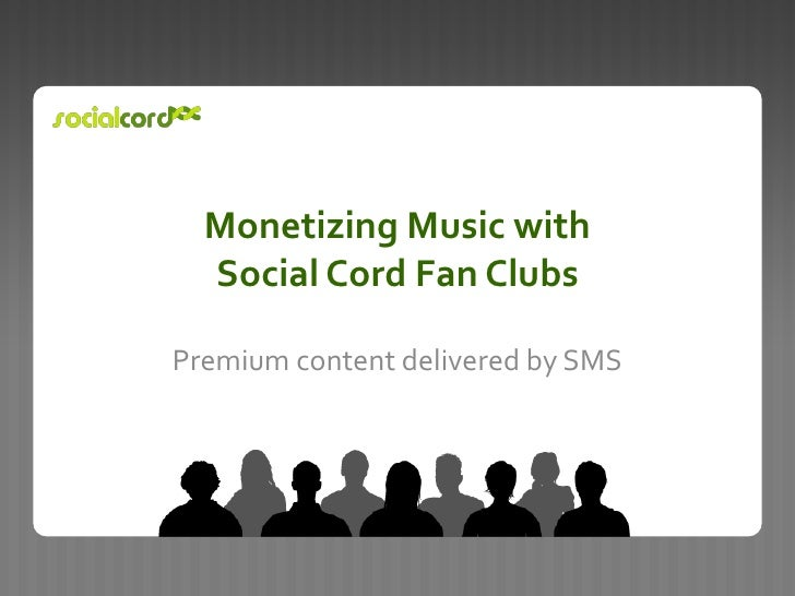 Monetizing Music with Social Cord Fan Clubs<br />Premium content delivered by SMS <br />