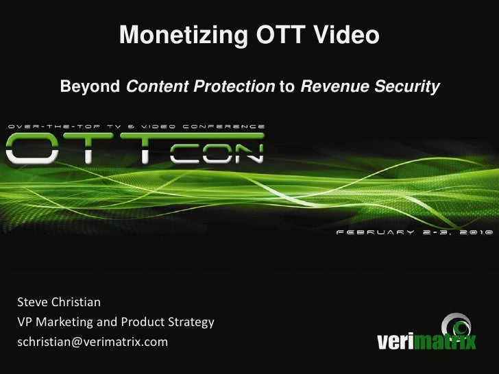 Monetizing OTT Video        Beyond Content Protection to Revenue Security     Steve Christian VP Marketing and Product Str...