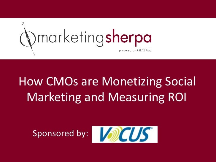 How CMOs are Monetizing Social Marketing and Measuring ROI  Sponsored by: