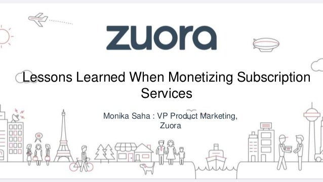 Lessons Learned When Monetizing Subscription Services Monika Saha : VP Product Marketing, Zuora