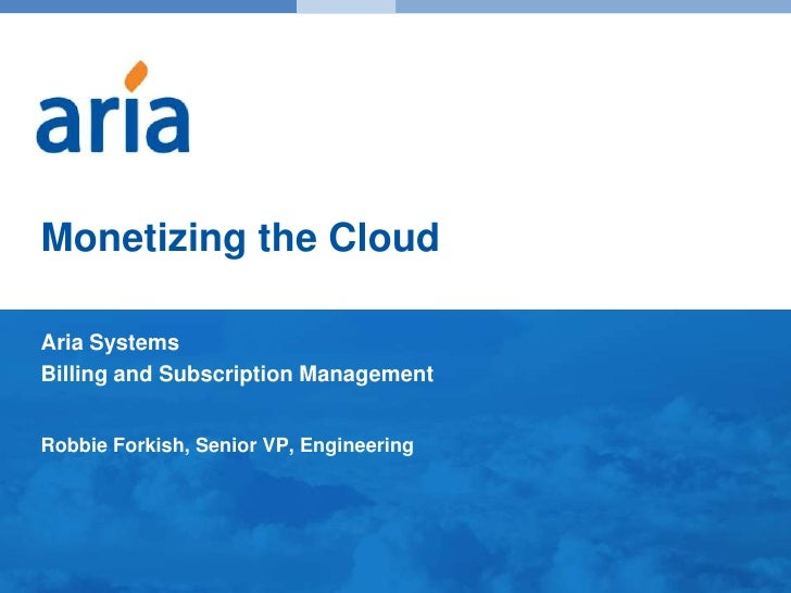 Monetizing the Cloud<br />Aria Systems<br />Billing and Subscription Management<br />Robbie Forkish, Senior VP, Engineerin...