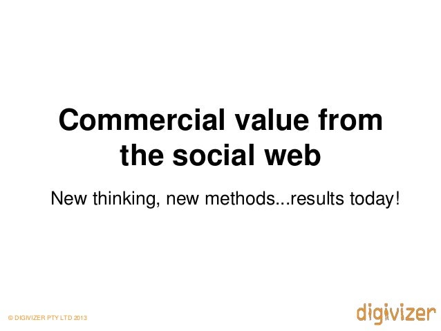 Commercial value from                  the social web            New thinking, new methods...results today!© DIGIVIZER PTY...