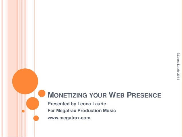 ©Leona Laurie 2014  MONETIZING YOUR WEB PRESENCE Presented by Leona Laurie For Megatrax Production Music www.megatrax.com