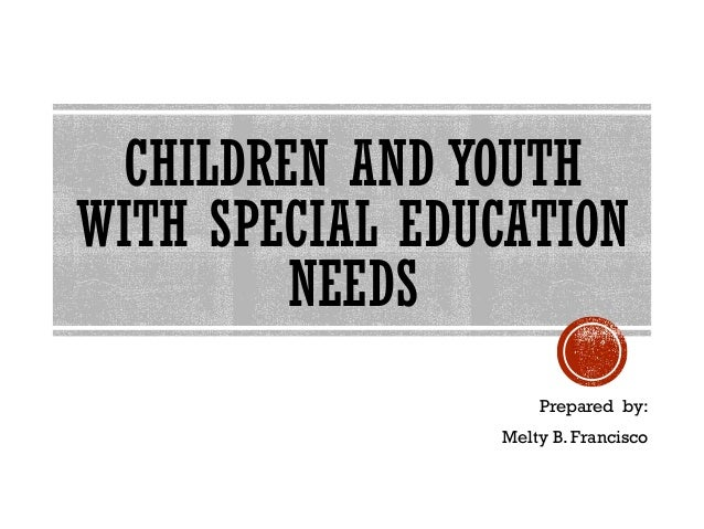 CHILDREN AND YOUTH WITH SPECIAL EDUCATION NEEDS Prepared by: Melty B. Francisco
