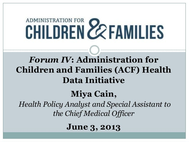 Forum IV: Administration forChildren and Families (ACF) HealthData InitiativeMiya Cain,Health Policy Analyst and Special A...