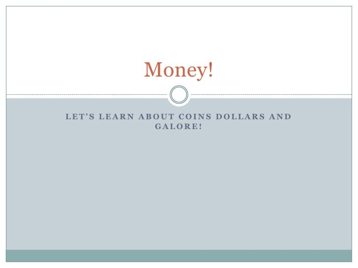 Money!  LET'S LEARN ABOUT COINS DOLLARS AND               GALORE!