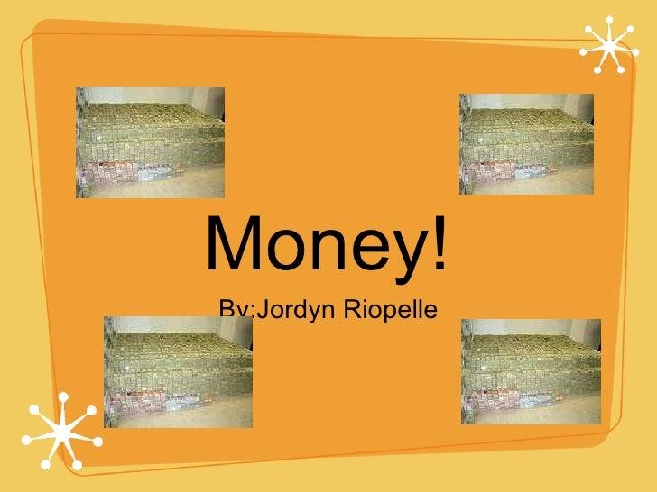 Money! <ul><li>By:Jordyn Riopelle </li></ul>