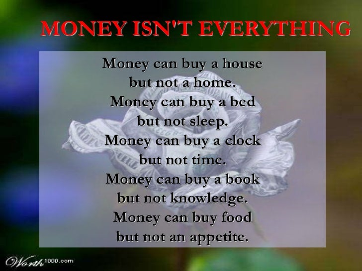 MONEY ISNT EVERYTHING    Money can buy a house       but not a home.     Money can buy a bed        but not sleep.    Mone...