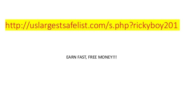 http://uslargestsafelist.com/s.php?rickyboy201 EARN FAST, FREE MONEY!!!