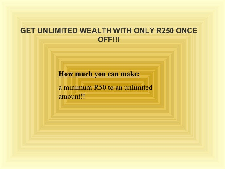GET UNLIMITED WEALTH WITH ONLY R250 ONCE OFF!!! How much you can make: a minimum R50 to an unlimited amount!!