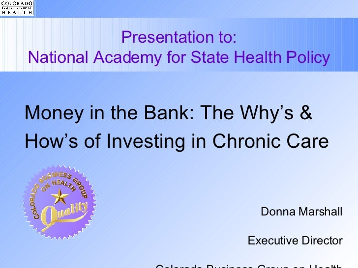 Presentation to: National Academy for State Health Policy Money in the Bank: The Why's & How's of Investing in Chronic Car...