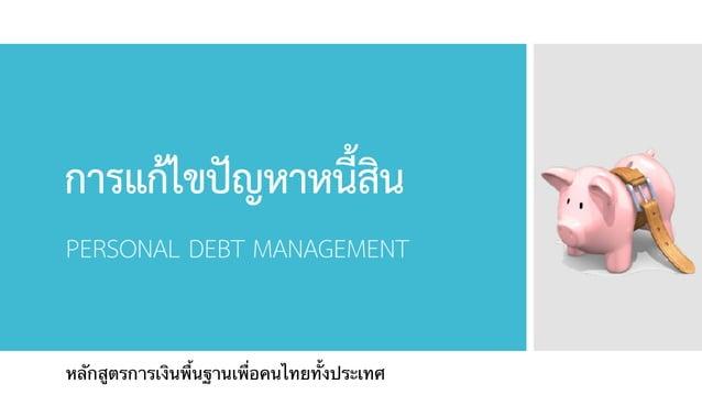 การแก้ไขปัญหาหนี้สิน PERSONAL DEBT MANAGEMENT หลักสูตรการเงินพื้นฐานเพื่อคนไทยทั้งประเทศ