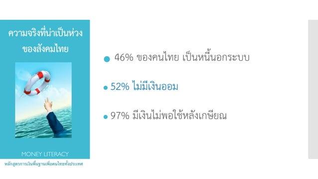 ความจริงที่น่าเป็นห่วง ของสังคมไทย ● 46% ของคนไทย เป็นหนี้นอกระบบ ● 52% ไม่มีเงินออม ● 97% มีเงินไม่พอใช้หลังเกษียณ หลักสู...