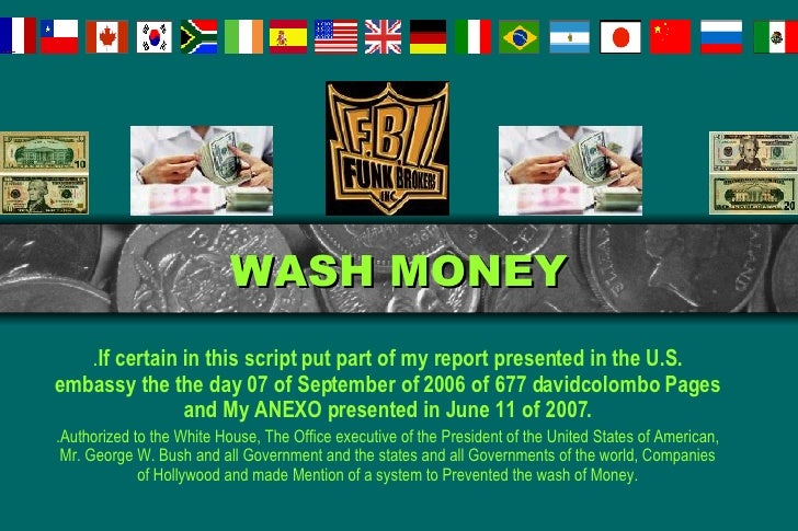 WASH MONEY . If certain in this script put part of my report presented in the U.S. embassy the the day 07 of September of ...