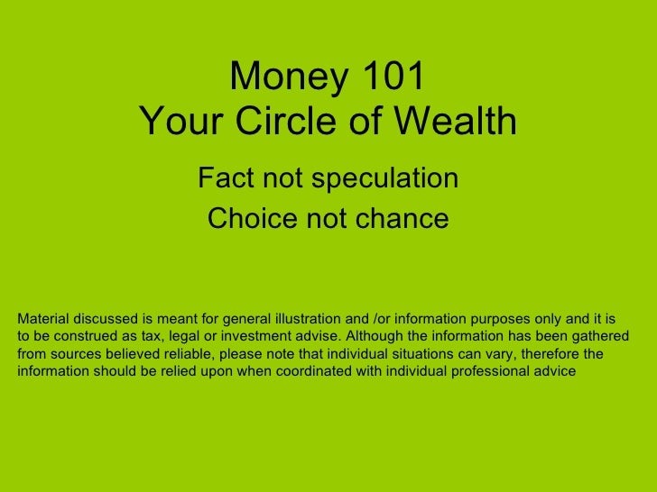 Money 101 Your Circle of Wealth Fact not speculation Choice not chance Material discussed is meant for general illustratio...