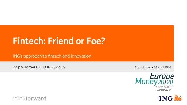 Fintech: Friend or Foe? Ralph Hamers, CEO ING Group ING's approach to fintech and innovation Copenhagen • 06 April 2016