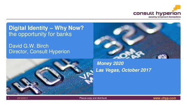 www.chyp.comPlease copy and distribute25/10/20171 Digital Identity – Why Now? the opportunity for banks David G.W. Birch D...