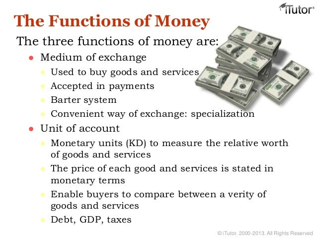money purpose and function A second important purpose of money is to be financial capital if money could not function as a store of value, we would be condemned to living in the type of subsistence economies that largely prevailed up until the beginning of the middle ages as the franciscan peter olivi (1248-1298) wrote in his de.