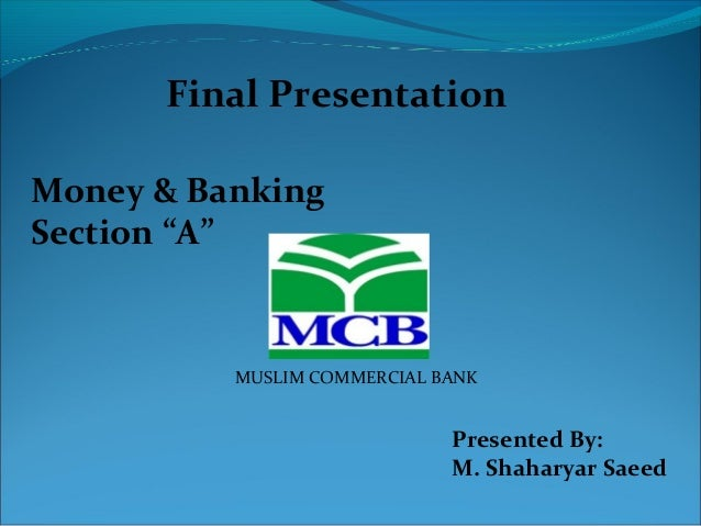 """MUSLIM COMMERCIAL BANK Money & Banking Section """"A"""" Final Presentation Presented By: M. Shaharyar Saeed"""
