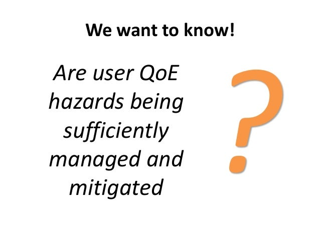 We want to know!Are user QoEhazards beingsufficientlymanaged andmitigated