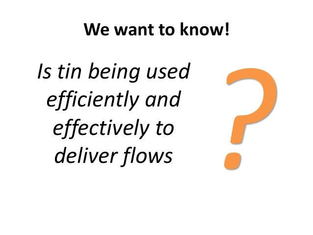We want to know!Is tin being usedefficiently andeffectively todeliver flows