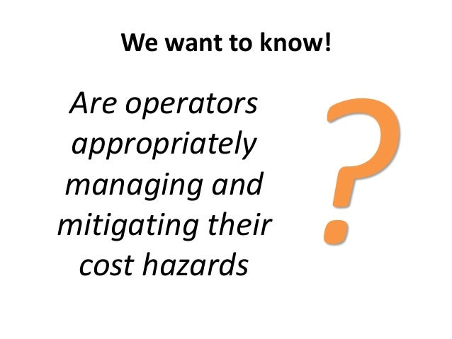 We want to know!Are operatorsappropriatelymanaging andmitigating theircost hazards