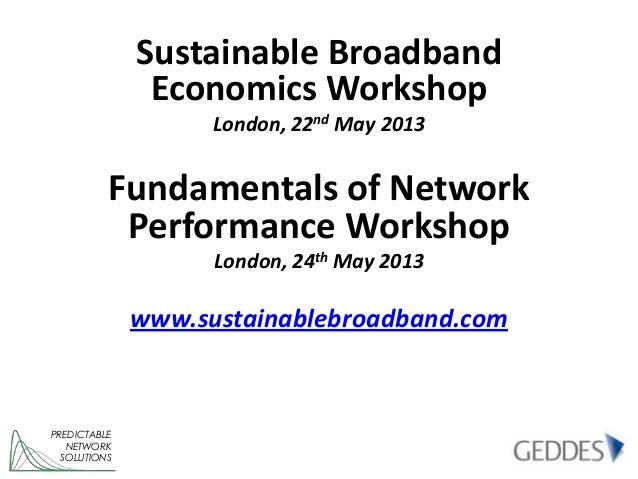Sustainable BroadbandEconomics WorkshopLondon, 22nd May 2013Fundamentals of NetworkPerformance WorkshopLondon, 24th May 20...
