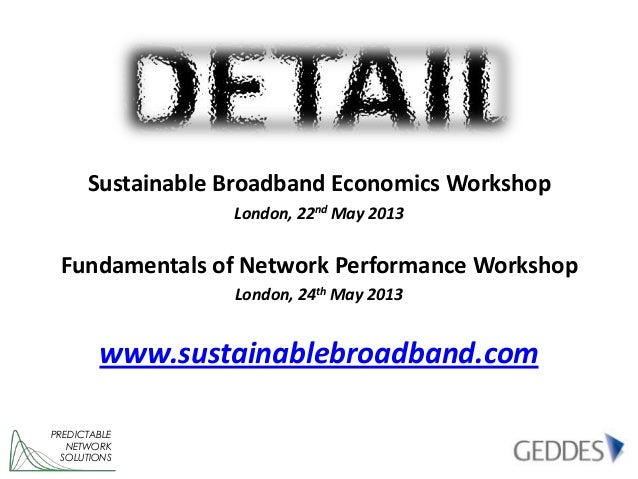 PREDICTABLENETWORKSOLUTIONSSustainable Broadband Economics WorkshopLondon, 22nd May 2013Fundamentals of Network Performanc...